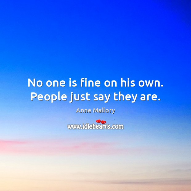No one is fine on his own. People just say they are. Image