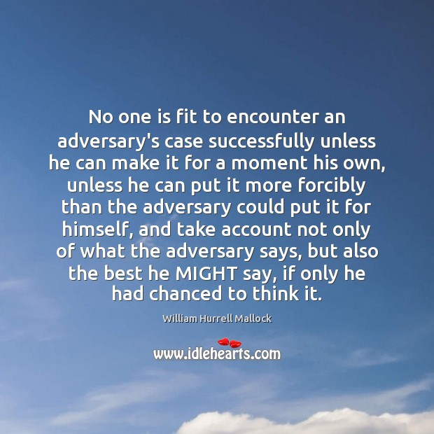 No one is fit to encounter an adversary's case successfully unless he Image