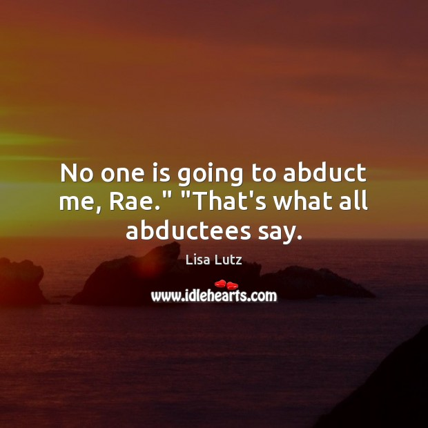 "No one is going to abduct me, Rae."" ""That's what all abductees say. Image"