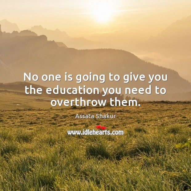 No one is going to give you the education you need to overthrow them. Assata Shakur Picture Quote