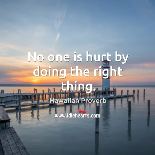No one is hurt by doing the right thing. Hawaiian Proverbs Image