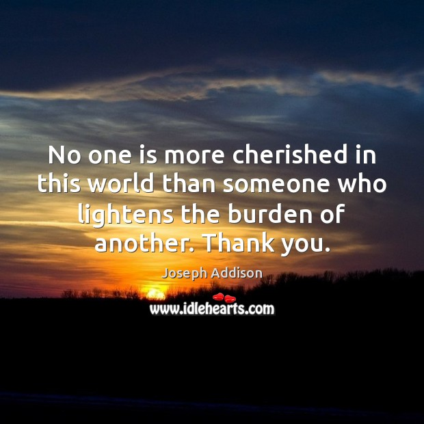 No one is more cherished in this world than someone who lightens Joseph Addison Picture Quote