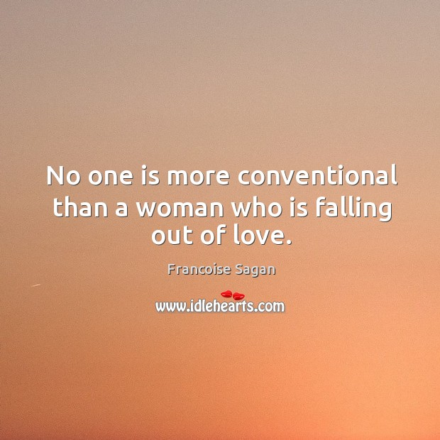 No one is more conventional than a woman who is falling out of love. Francoise Sagan Picture Quote