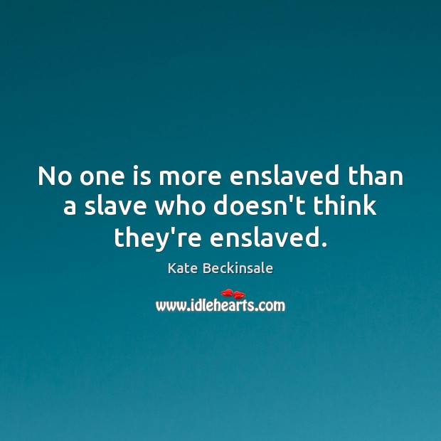 No one is more enslaved than a slave who doesn't think they're enslaved. Kate Beckinsale Picture Quote