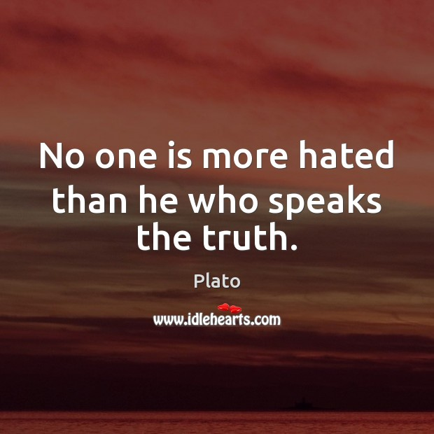 No one is more hated than he who speaks the truth. Plato Picture Quote