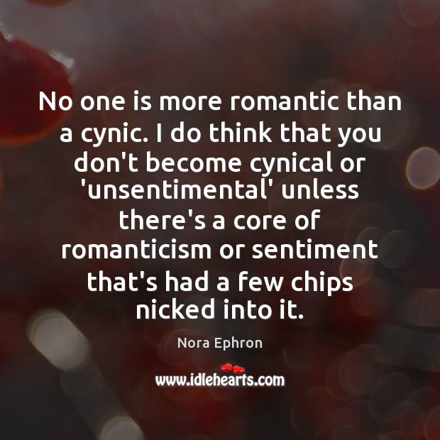 No one is more romantic than a cynic. I do think that Nora Ephron Picture Quote