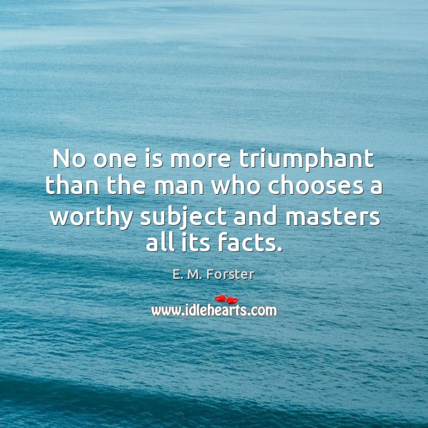 No one is more triumphant than the man who chooses a worthy E. M. Forster Picture Quote