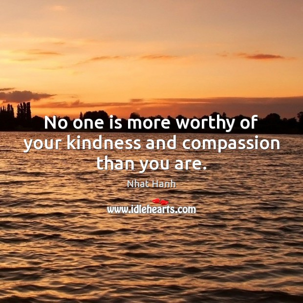 No one is more worthy of your kindness and compassion than you are. Nhat Hanh Picture Quote