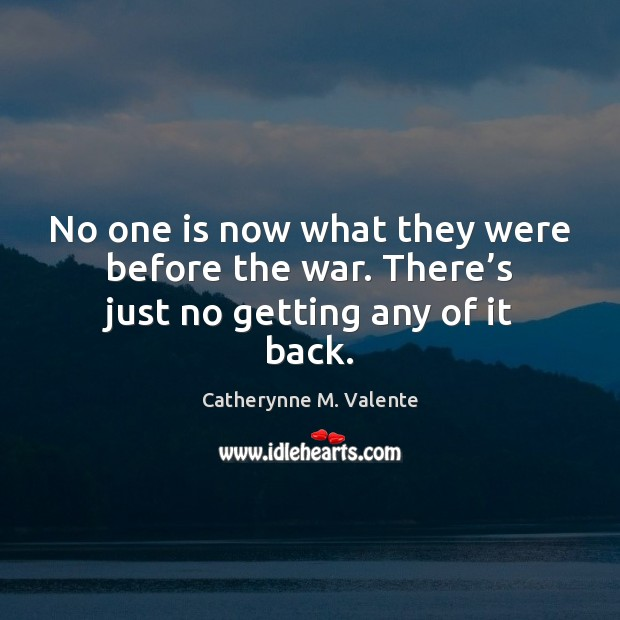 No one is now what they were before the war. There's just no getting any of it back. Catherynne M. Valente Picture Quote