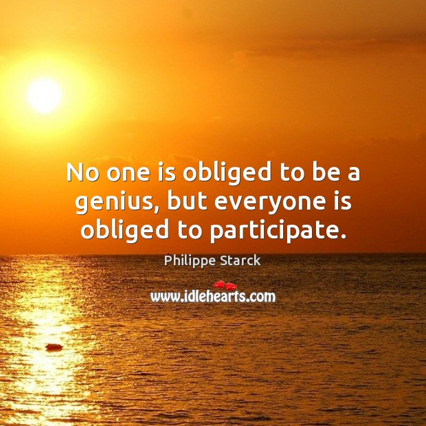 No one is obliged to be a genius, but everyone is obliged to participate. Philippe Starck Picture Quote