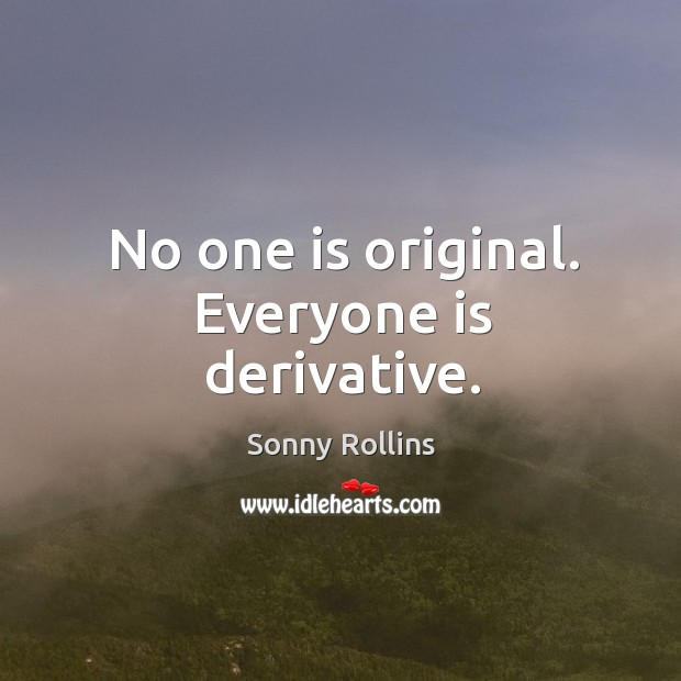 No one is original. Everyone is derivative. Image