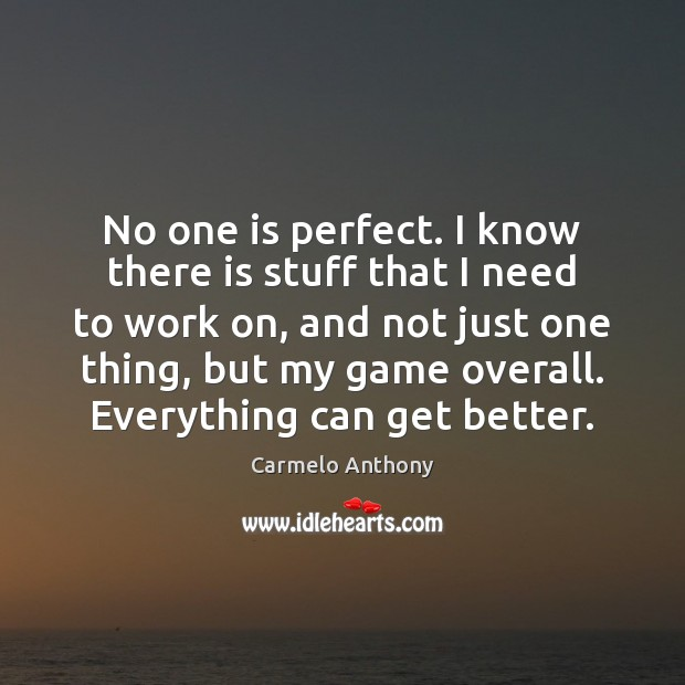No one is perfect. I know there is stuff that I need Carmelo Anthony Picture Quote