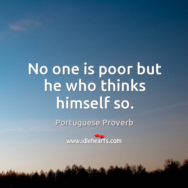 No one is poor but he who thinks himself so. Image