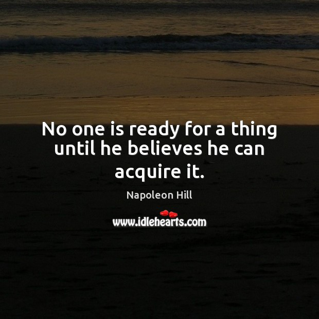 No one is ready for a thing until he believes he can acquire it. Image