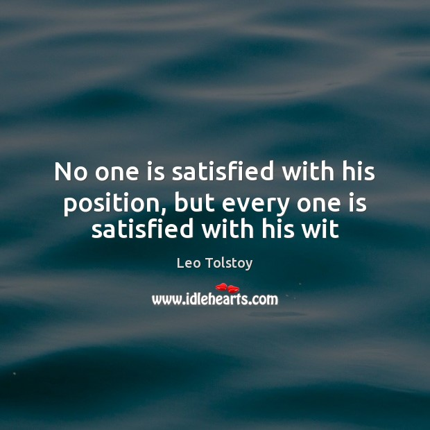 No one is satisfied with his position, but every one is satisfied with his wit Leo Tolstoy Picture Quote
