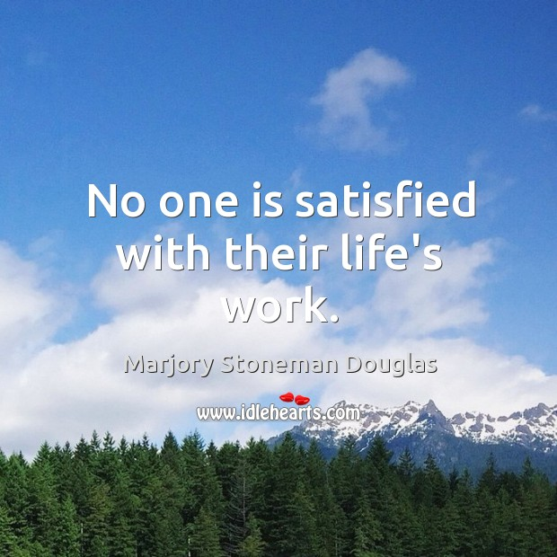 No one is satisfied with their life's work. Image