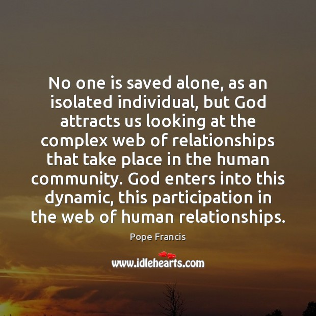 No one is saved alone, as an isolated individual, but God attracts Pope Francis Picture Quote