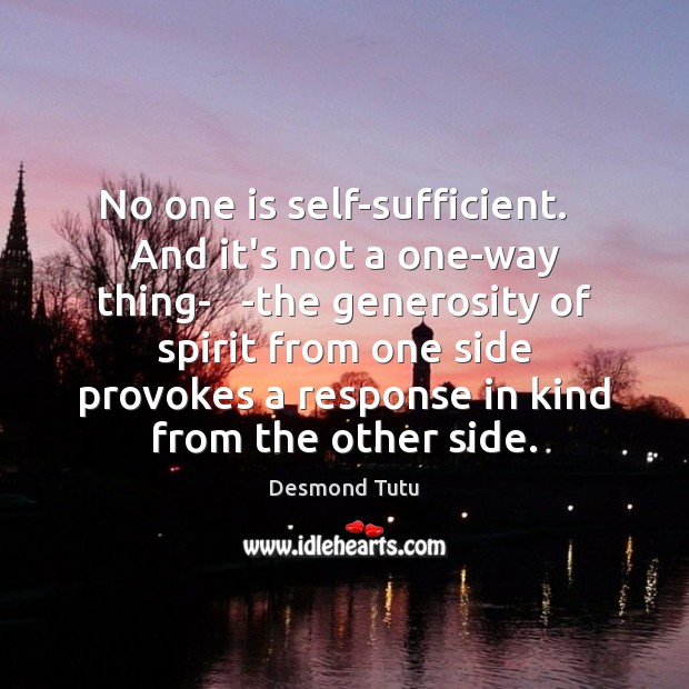 No one is self-sufficient.   And it's not a one-way thing-   -the generosity Desmond Tutu Picture Quote