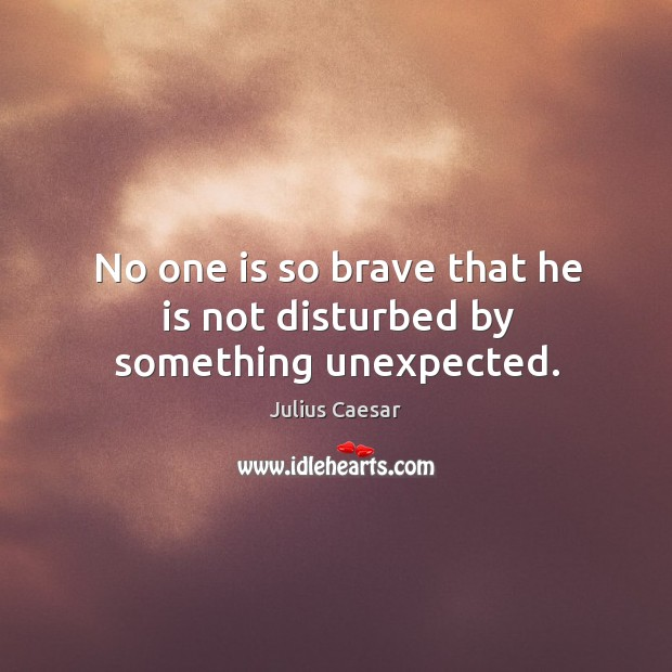No one is so brave that he is not disturbed by something unexpected. Image