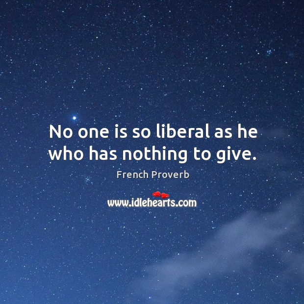 Image, No one is so liberal as he who has nothing to give.