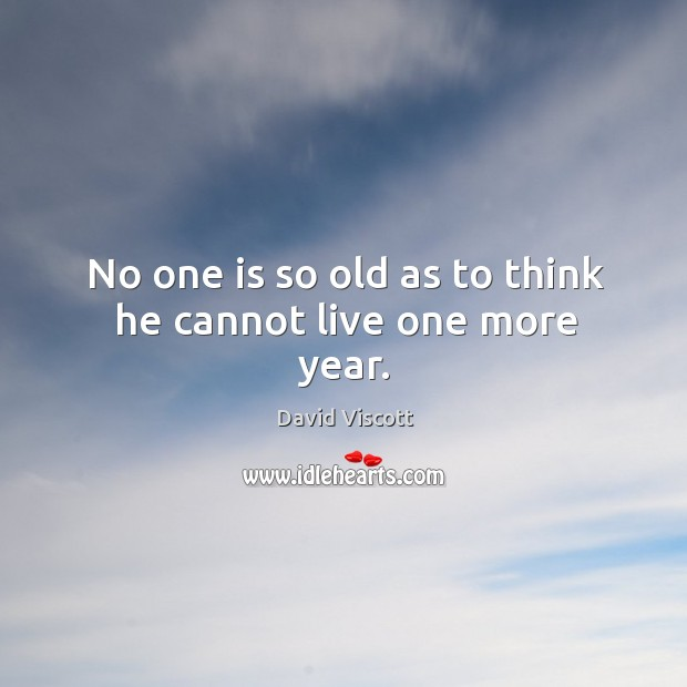 No one is so old as to think he cannot live one more year. Image