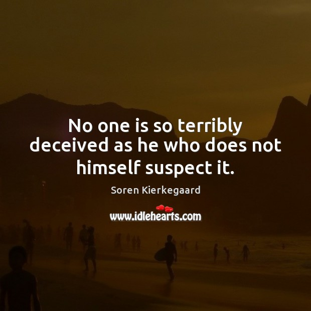 No one is so terribly deceived as he who does not himself suspect it. Soren Kierkegaard Picture Quote