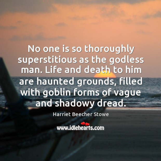 No one is so thoroughly superstitious as the Godless man. Life and Image