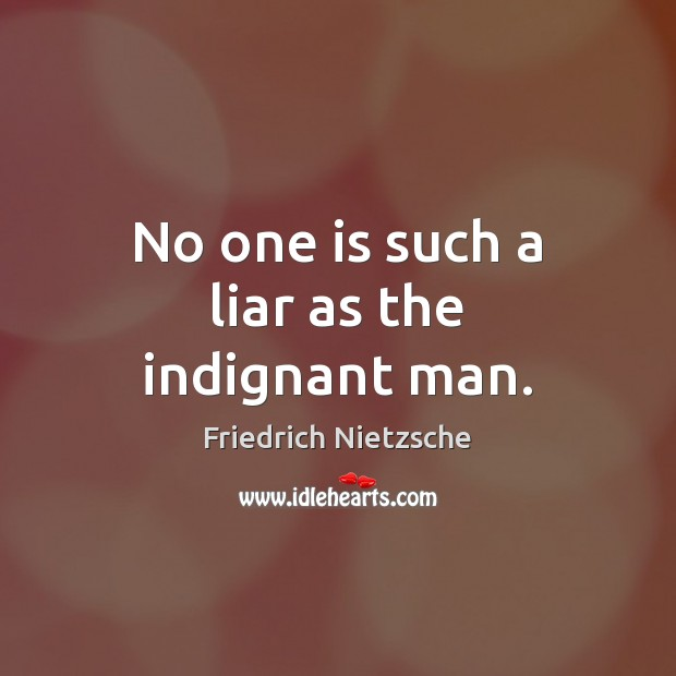 No one is such a liar as the indignant man. Friedrich Nietzsche Picture Quote