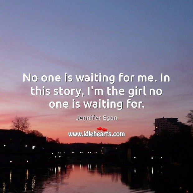 No one is waiting for me. In this story, I'm the girl no one is waiting for. Jennifer Egan Picture Quote