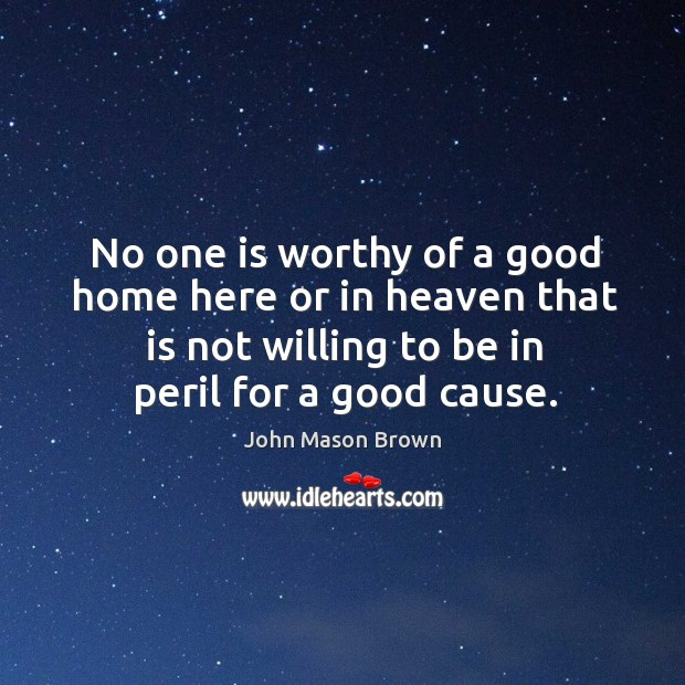 No one is worthy of a good home here or in heaven that is not willing to be in peril for a good cause. John Mason Brown Picture Quote