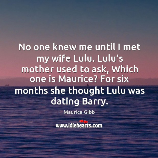 No one knew me until I met my wife lulu. Lulu's mother used to ask Maurice Gibb Picture Quote
