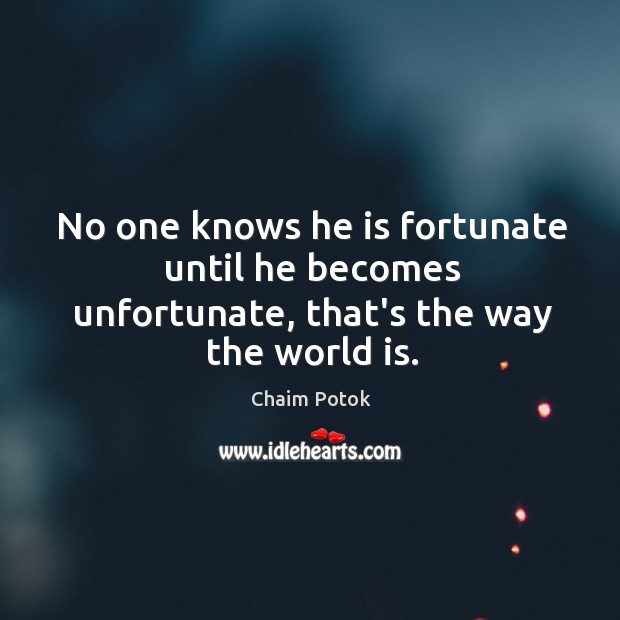 No one knows he is fortunate until he becomes unfortunate, that's the way the world is. Chaim Potok Picture Quote