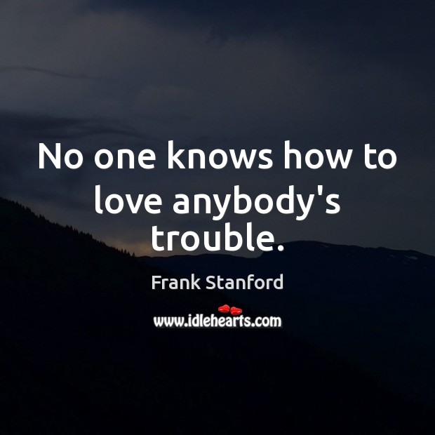 No one knows how to love anybody's trouble. Image
