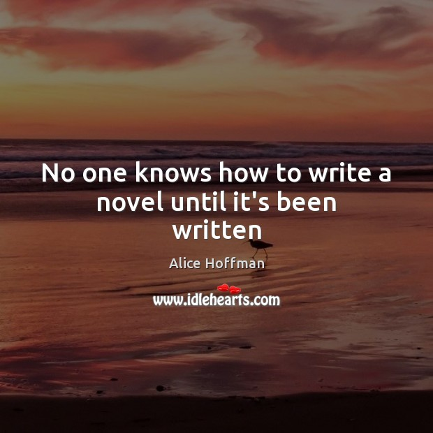 No one knows how to write a novel until it's been written Alice Hoffman Picture Quote