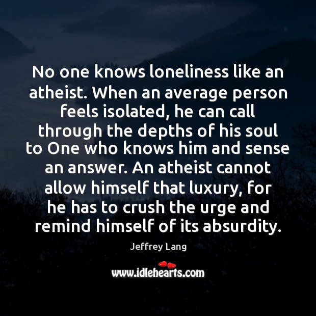 No one knows loneliness like an atheist. When an average person feels Jeffrey Lang Picture Quote