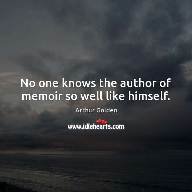 No one knows the author of memoir so well like himself. Arthur Golden Picture Quote