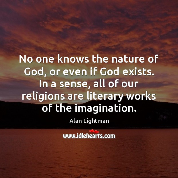 No one knows the nature of God, or even if God exists. Alan Lightman Picture Quote