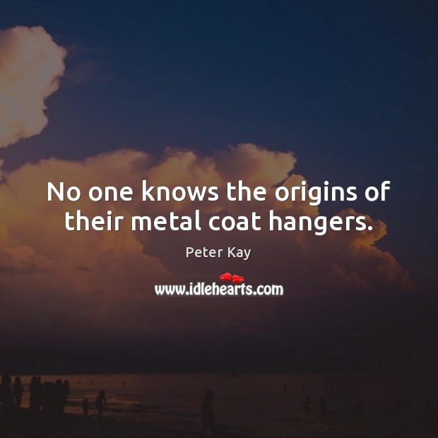 No one knows the origins of their metal coat hangers. Peter Kay Picture Quote