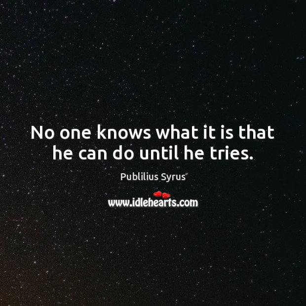 No one knows what it is that he can do until he tries. Publilius Syrus Picture Quote