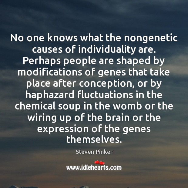 No one knows what the nongenetic causes of individuality are. Perhaps people Image