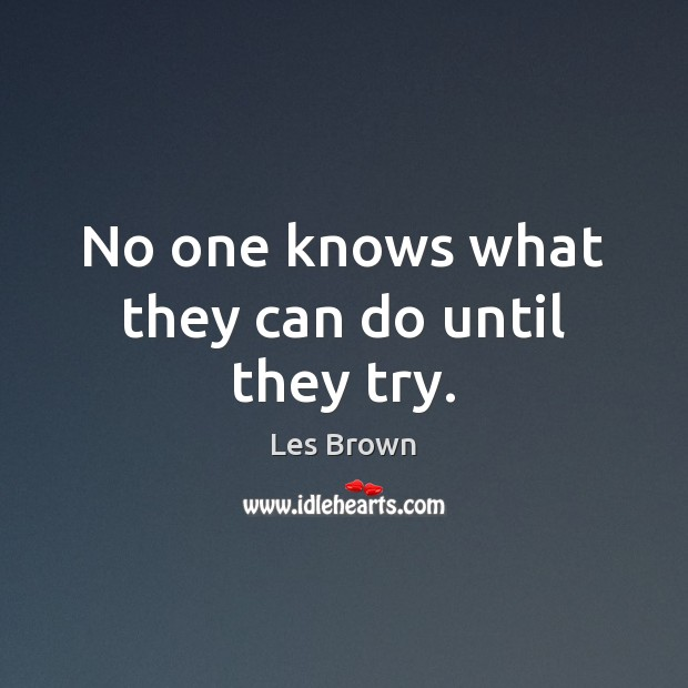 No one knows what they can do until they try. Les Brown Picture Quote