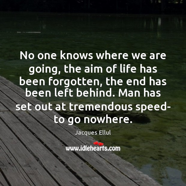 No one knows where we are going, the aim of life has Jacques Ellul Picture Quote