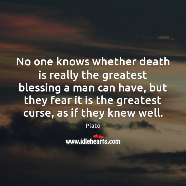 No one knows whether death is really the greatest blessing a man Plato Picture Quote