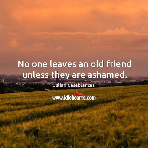 Image, No one leaves an old friend unless they are ashamed.