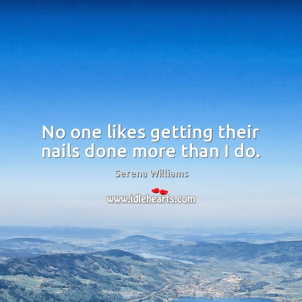 No one likes getting their nails done more than I do. Serena Williams Picture Quote