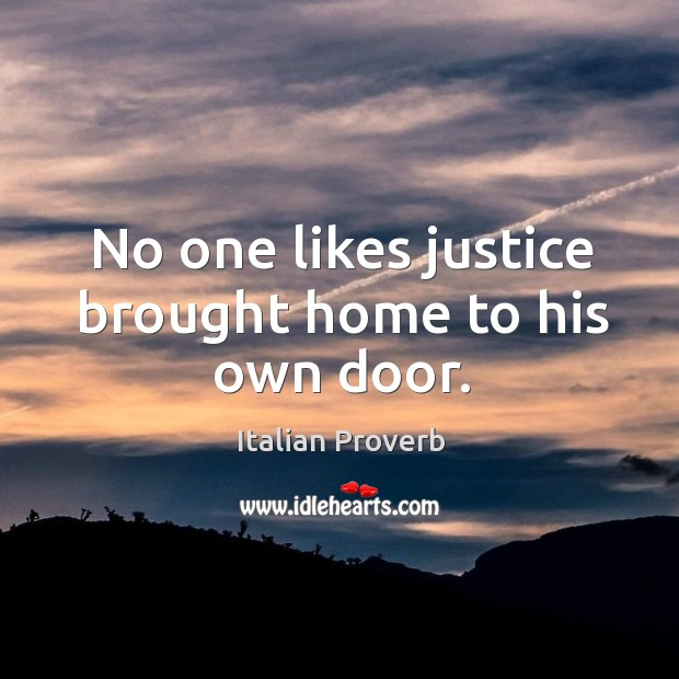 No one likes justice brought home to his own door. Image