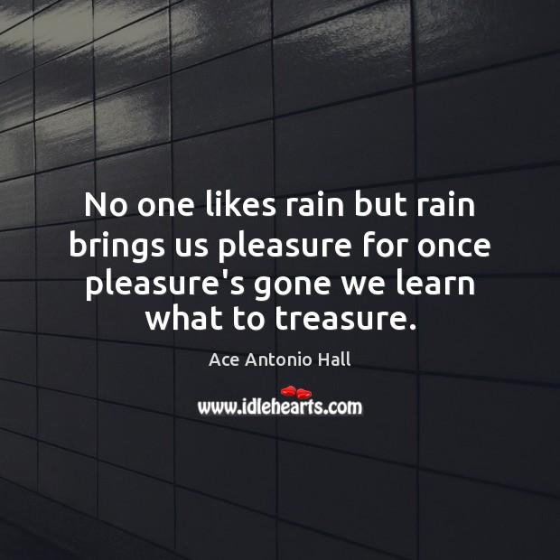 Image, No one likes rain but rain brings us pleasure for once pleasure's