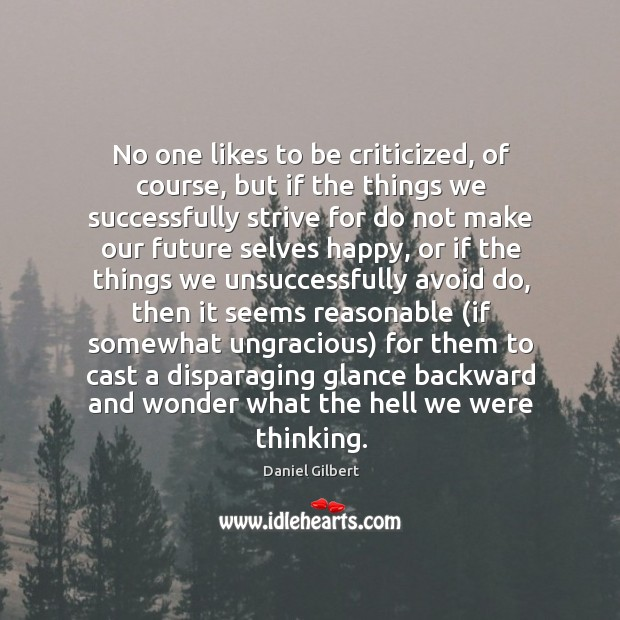 No one likes to be criticized, of course, but if the things Daniel Gilbert Picture Quote