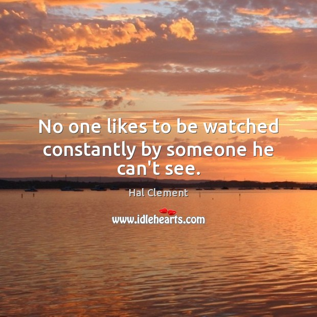 No one likes to be watched constantly by someone he can't see. Image