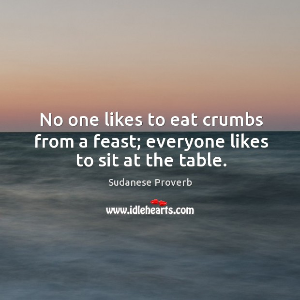 No one likes to eat crumbs from a feast; everyone likes to sit at the table. Sudanese Proverbs Image